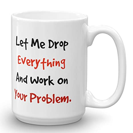 Let Me Drop Everything and Work On Your Problem Mug, Unique Gift Idea for  Men or Women, Great For The Office, Birthdays, Gag Gift, Coworkers, Mom,