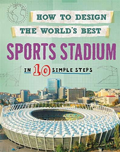 Sports Stadium: In 10 Simple Steps (How to Design the World's Best)