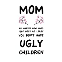 Mom No Matter How Hard Life Gets At Least You Don't Have Ugly Children: Mothers Day Gifts for Mom Notepad, 110 Page Ruled Notebook, 6x9inch, Novelty Mom Gifts