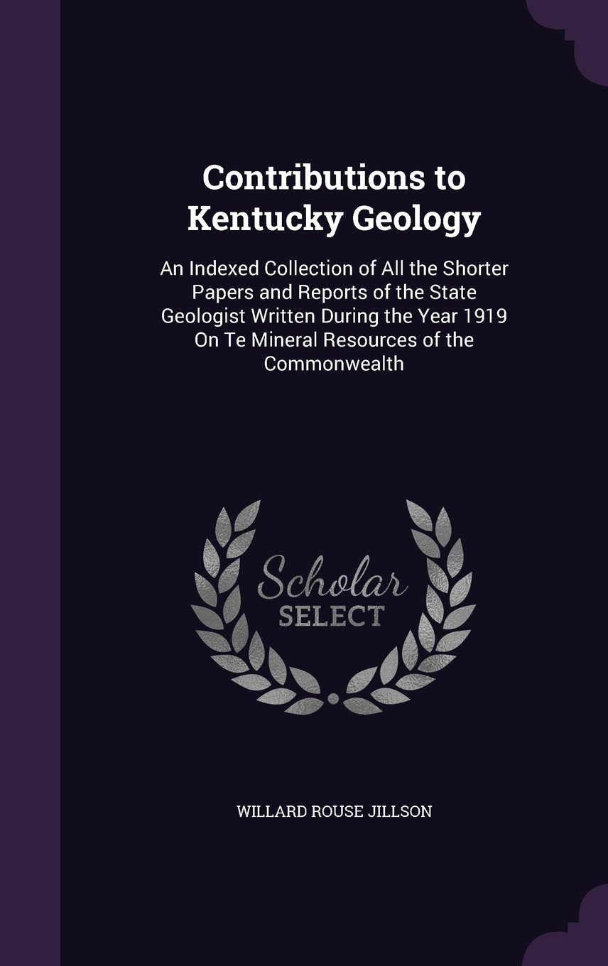 Read Online Contributions to Kentucky Geology: An Indexed Collection of All the Shorter Papers and Reports of the State Geologist Written During the Year 1919 on Te Mineral Resources of the Commonwealth pdf