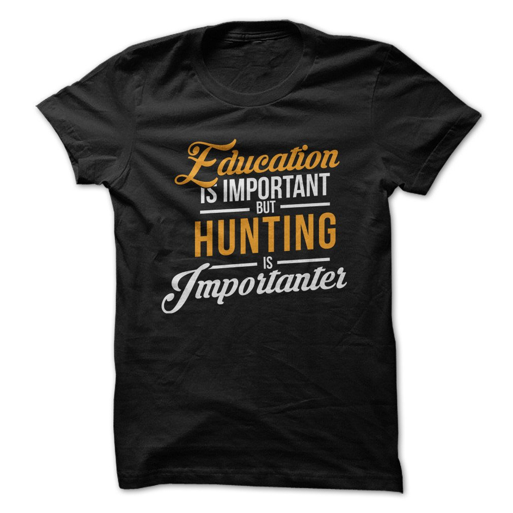Education Is Important,  But Hunting Is Importanter Funny Made On Demand In Usa Shirts