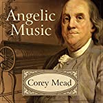 Angelic Music: The Story of Benjamin Franklin's Glass Armonica | Corey Mead
