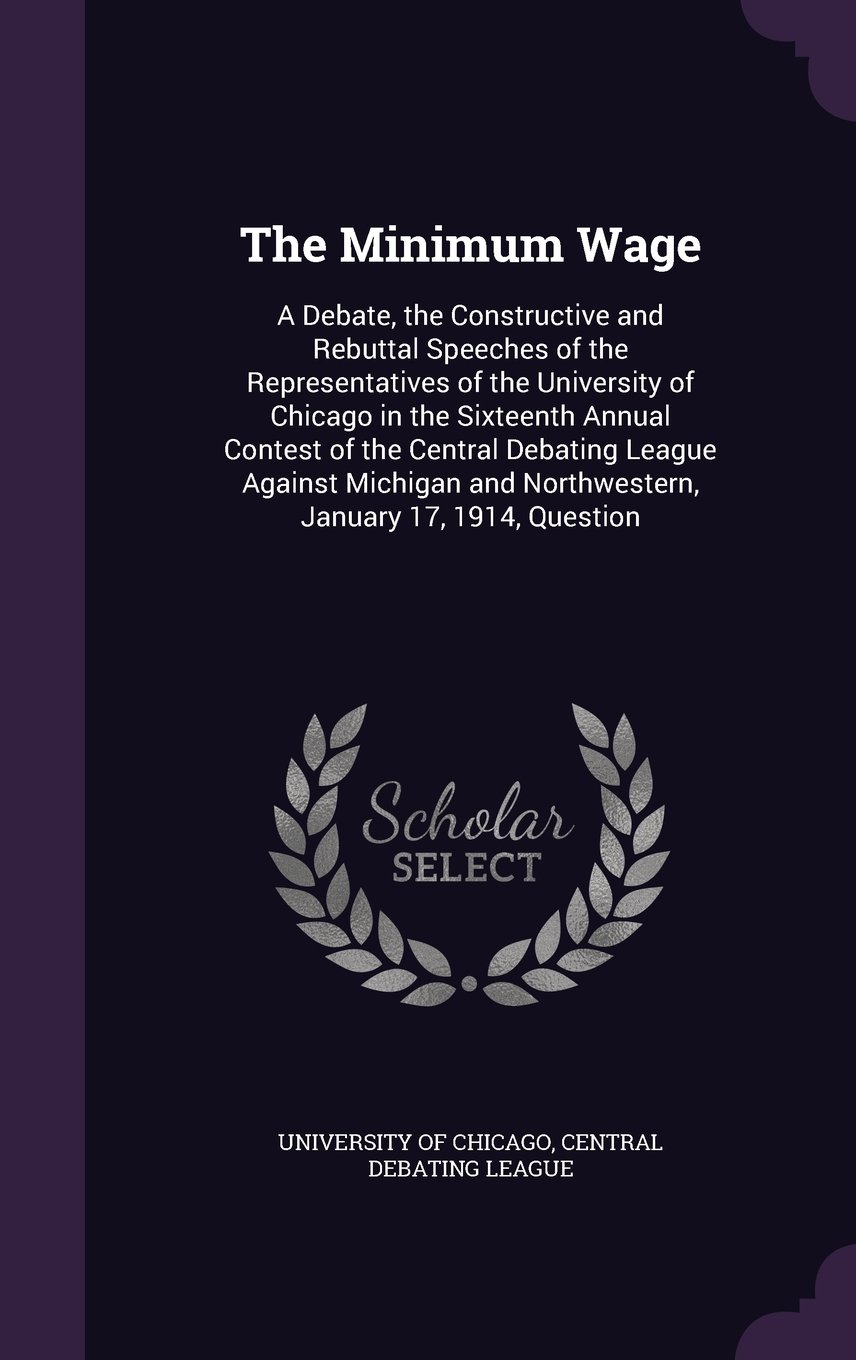 Download The Minimum Wage: A Debate, the Constructive and Rebuttal Speeches of the Representatives of the University of Chicago in the Sixteenth Annual Contest ... and Northwestern, January 17, 1914, Question PDF