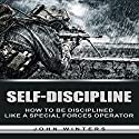 Self-Discipline: How to Build Special Forces Self-Discipline Audiobook by John Winters Narrated by Michael Goldsmith