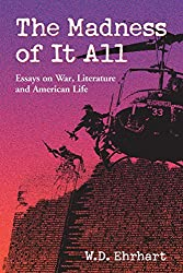 The Madness of It All: Essays on War, Literature and American Life