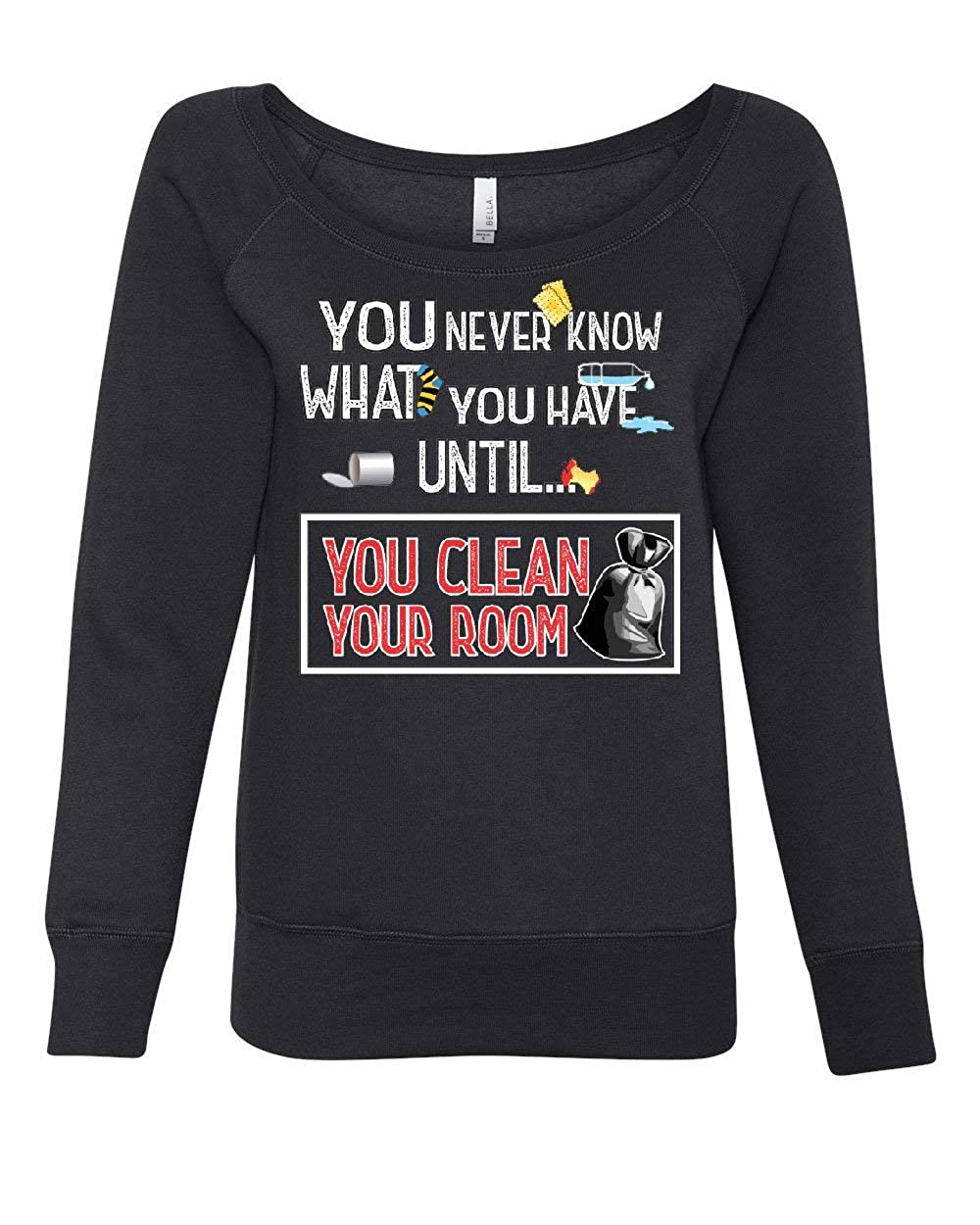 You Never Know What You Have Until You Clean Your Room Womens Sweatshirt