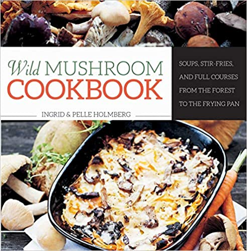 Stir-Fries Wild Mushroom Cookbook Soups and Full Courses from the Forest to the Frying Pan