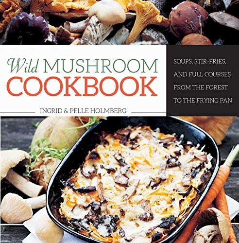 Wild Mushroom Cookbook: Soups, Stir-Fries, and Full Courses from the Forest to the Frying Pan ()