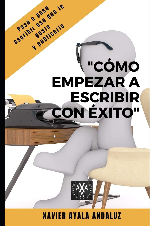 Cómo Empezar a Escribir con Éxito: Paso a Paso Cómo escribir eso que te gusta y Publicarlo. (Spanish Edition) (Tapa Blanda)