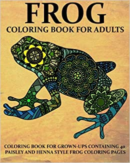 Amazon Frog Coloring Book For Adults Grown Ups Containing 40 Paisly And Henna Style Pages Animals Volume 10