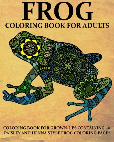 Frog Coloring Book For Adults: Coloring Book for Grown-Ups Containing 40  Paisly and Henna Style Frog Coloring Pages (Animals) (Volume (Frog Coloring Book)