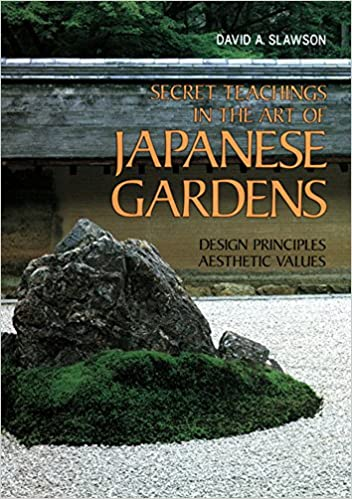 Secret Teachings In The Art Of Japanese Gardens Design Principles Aesthetic Values David A Slawson 9781568364940 Amazon Books