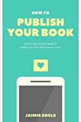 How to Publish Your Book: a short, step-by-step guide to publish your book from cover to cover (Indie Series 1) Kindle Edition