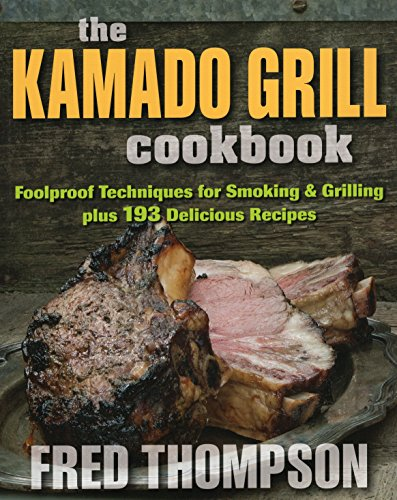 The Kamado Grill Cookbook: Foolproof Techniques for Smoking & Grilling, plus 193 Delicious Recipes by Fred Thompson