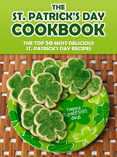 The St. Patrick's Day Cookbook: The Top 50 Most Delicious St. Patrick's Day Recipes (Holiday Recipes)