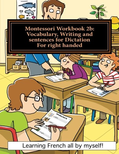 Montessori Workbook 2b: Vocabulary, Writing and sentences for Dictation for right handed (Learning French all by myself) (Volume 4) (French Edition)