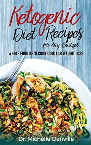 Ketogenic Diet Recipes for Any Budget: Whole food Keto Cookbook for Weight loss by Dr. Michelle Danville