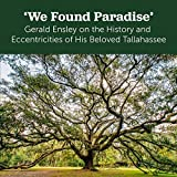 img - for 'We Found Paradise': Gerald Ensley on the History and Eccentricities of His Beloved Tallahassee book / textbook / text book