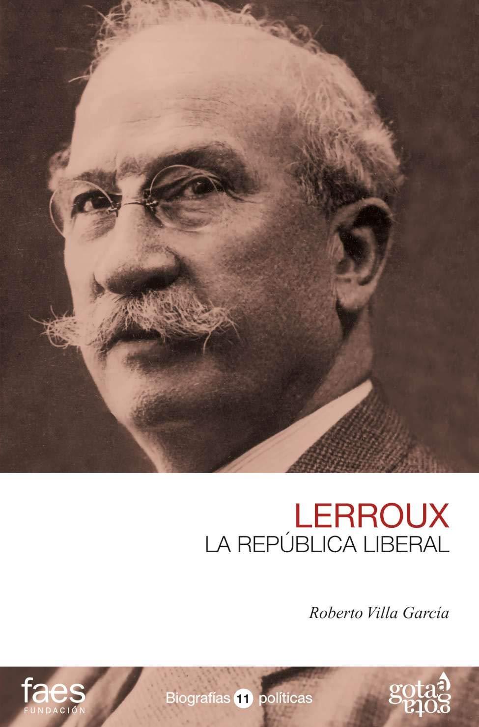 ALEJANDRO LERROUX. LA REPÚBLICA LIBERAL (BIOGRAFÍAS POLÍTICAS (GOTA A GOTA))