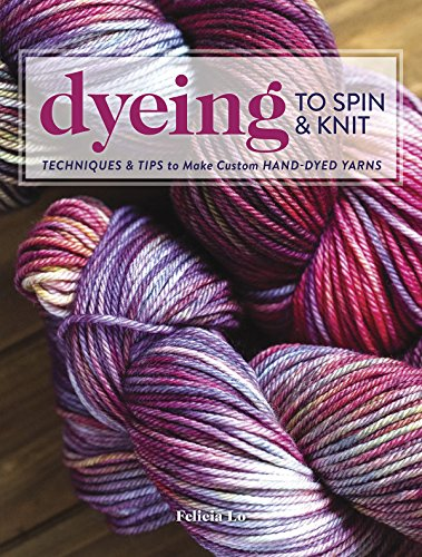 Dyeing Wool Yarn - Dyeing to Spin & Knit: Techniques & Tips to Make Custom Hand-Dyed Yarns