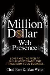 Million Dollar Web Presence: Leverage The Web to Build Your Brand and Transform Your Business Kindle Edition