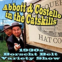 Abbott & Costello in the Catskills: An Authentic Recreation of a 1930s Borscht Belt Variety Show, Recorded Before a Live Audience in the Catskills Radio/TV Program by Joe Bevilacqua Narrated by Joe Bevilacqua, Bob Greenberg, Lorie Kellogg, Kenny Savoy