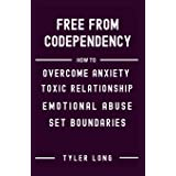 FREE FROM CODEPENDENCY: How to overcome anxiety toxic relationship, emotional abuse, step by step guidelines in recovering fr