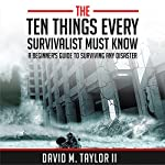 The Ten Things Every Survivalist Must Know: A Beginner's Guide to Surviving Any Kind of Disaster | David Taylor II