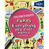 Lonely Planet Not For Parents Paris 1st Ed.: Everything You Ever Wanted to Know