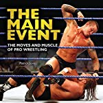 The Main Event: The Moves and Muscle of Pro Wrestling | Patrick Jones