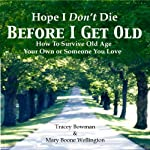 Hope I Don't Die Before I Get Old: How to Survive Old Age: Your Own or Someone You Love | Mary Boone Wellington,Tracey Bowman