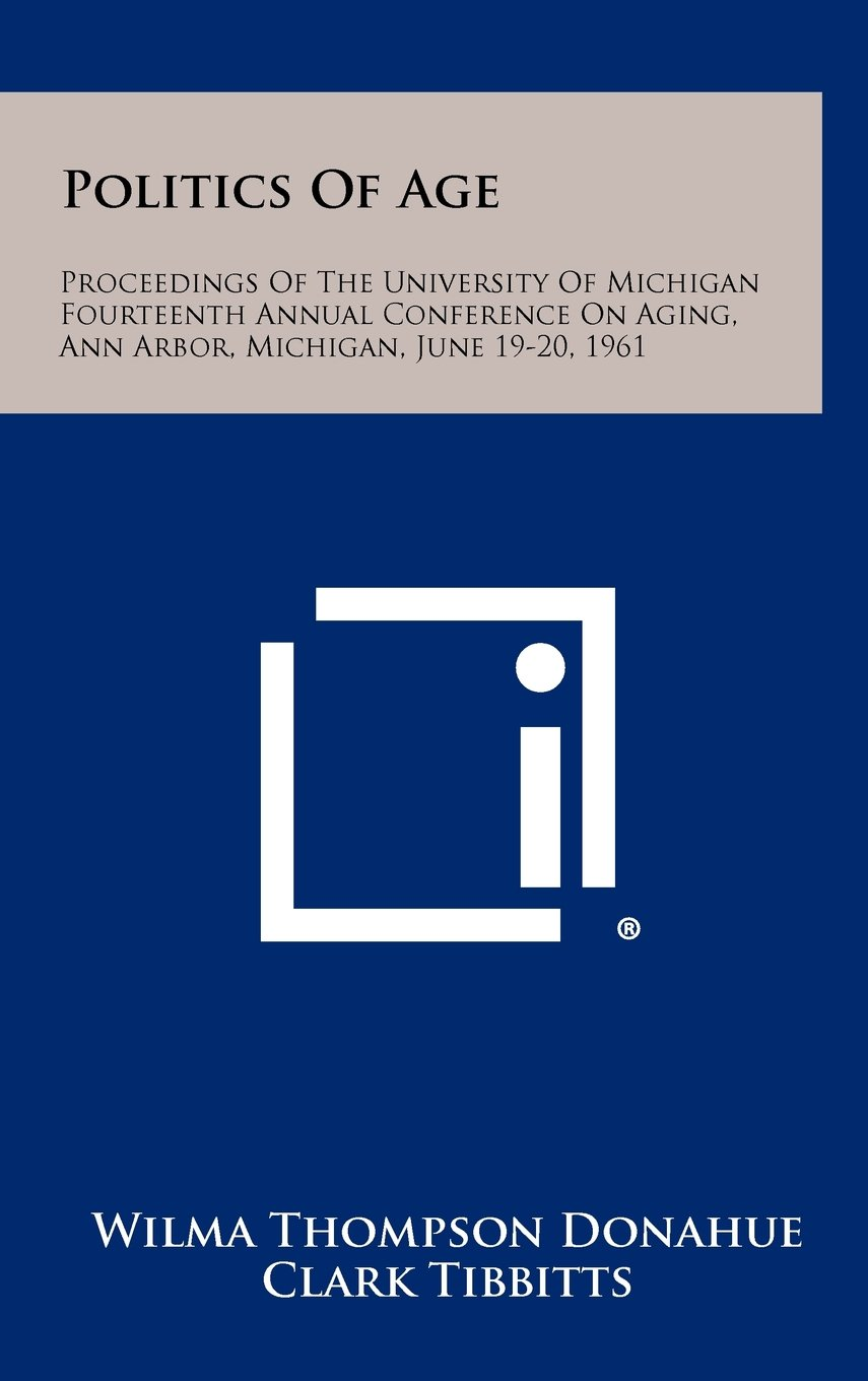 Politics of Age: Proceedings of the University of Michigan Fourteenth Annual Conference on Aging, Ann Arbor, Michigan, June 19-20, 1961 pdf epub