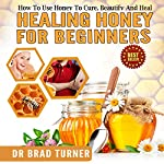 Healing Honey for Beginners: How to Use Honey to Cure, Beautify, and Heal: The Doctor's Smarter Self Healing Series | Dr. Brad Turner