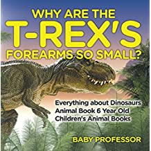 Why Are The T-Rex's Forearms So Small? Everything about Dinosaurs - Animal Book 6 Year Old | Children's Animal Books