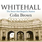 Whitehall: The Street that Shaped a Nation   Colin Brown
