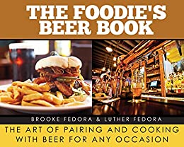 The Foodie?s Beer Book: The Art of Pairing and Cooking with Beer for Any Occasion by [Fedora, Brooke, Fedora, Luther]