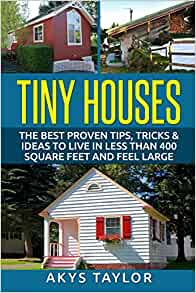 Tiny Houses: The Best Proven Tips, Tricks & Ideas To Live In Less Than ...