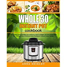 Whole 30 Instant Pot Cookbook: The Complete Instant Pot Whole 30 Cookbook In 2018 For Weight Loss And Overall Health With 140 Super Easy & Delicious Instant Pot Electric Pressure Cooker Recipes