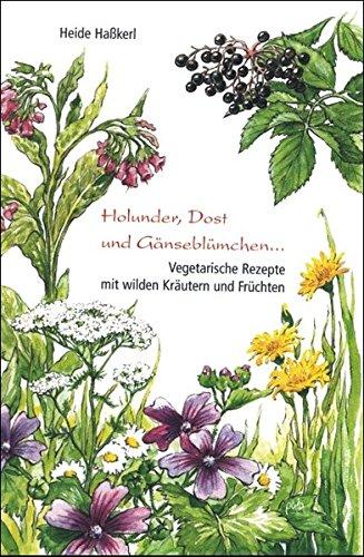Holunder, Dost und Gänseblümchen ...: Vegetarische Rezepte mit wilden Kräutern und Früchten