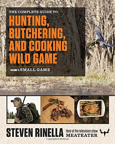 The Complete Guide to Hunting, Butchering, and Cooking Wild Game: Volume 2: Small Game and Fowl by Steven Rinella