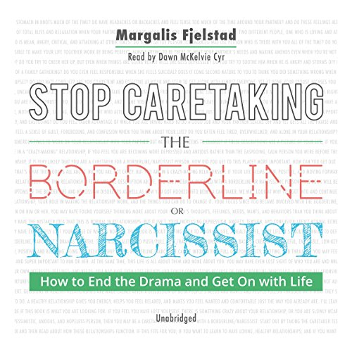 Stop Caretaking the Borderline or Narcissist: How to End the Drama and Get On with Life