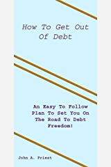 How To Get Out Of Debt: An Easy To Follow Plan To Set You On The Road To Debt Freedom! Kindle Edition