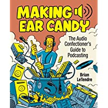 Making Ear Candy: The Audio Confectioner's Guide to Podcasting (2nd Edition)