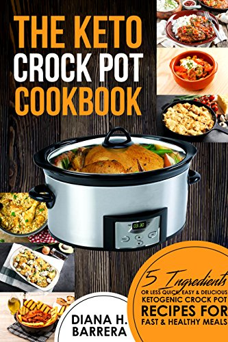 The Keto Crock Pot Cookbook: 5 Ingredients or Less Quick, Easy & Delicious Ketogenic Crock Pot Recipes for Fast & Healthy Meals by Diana  H. Barrera