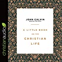A Little Book on the Christian Life Audiobook by John Calvin Narrated by Tom Parks