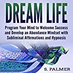 Dream Life: Program Your Mind to Welcome Success and Develop an Abundance Mindset with Subliminal Affirmations and Hypnosis | S. Palmer