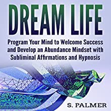 Dream Life: Program Your Mind to Welcome Success and Develop an Abundance Mindset with Subliminal Affirmations and Hypnosis Audiobook by S. Palmer Narrated by Infinity Productions