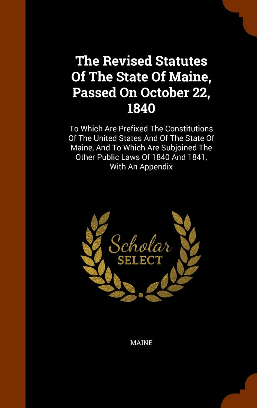The Revised Statutes Of The State Of Maine, Passed On October 22, 1840: To Which Are Prefixed The Constitutions Of The United States And Of The State ... Laws Of 1840 And 1841, With An Appendix pdf