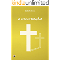 A Crucificação, por João Calvino: O Sexto de uma Série de 8 Sermões sobre a Paixão de Cristo