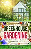 Greenhouse Gardening: How To Build And Sustain A Greenhouse Garden (Beginners Guide, Garden Designs, Flowers, Garden Guide, Vegetables, Fruits, Herbs, Gardening Handbook )